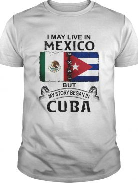 I May Live In Mexico But My Story Began In Cuba Flag shirt