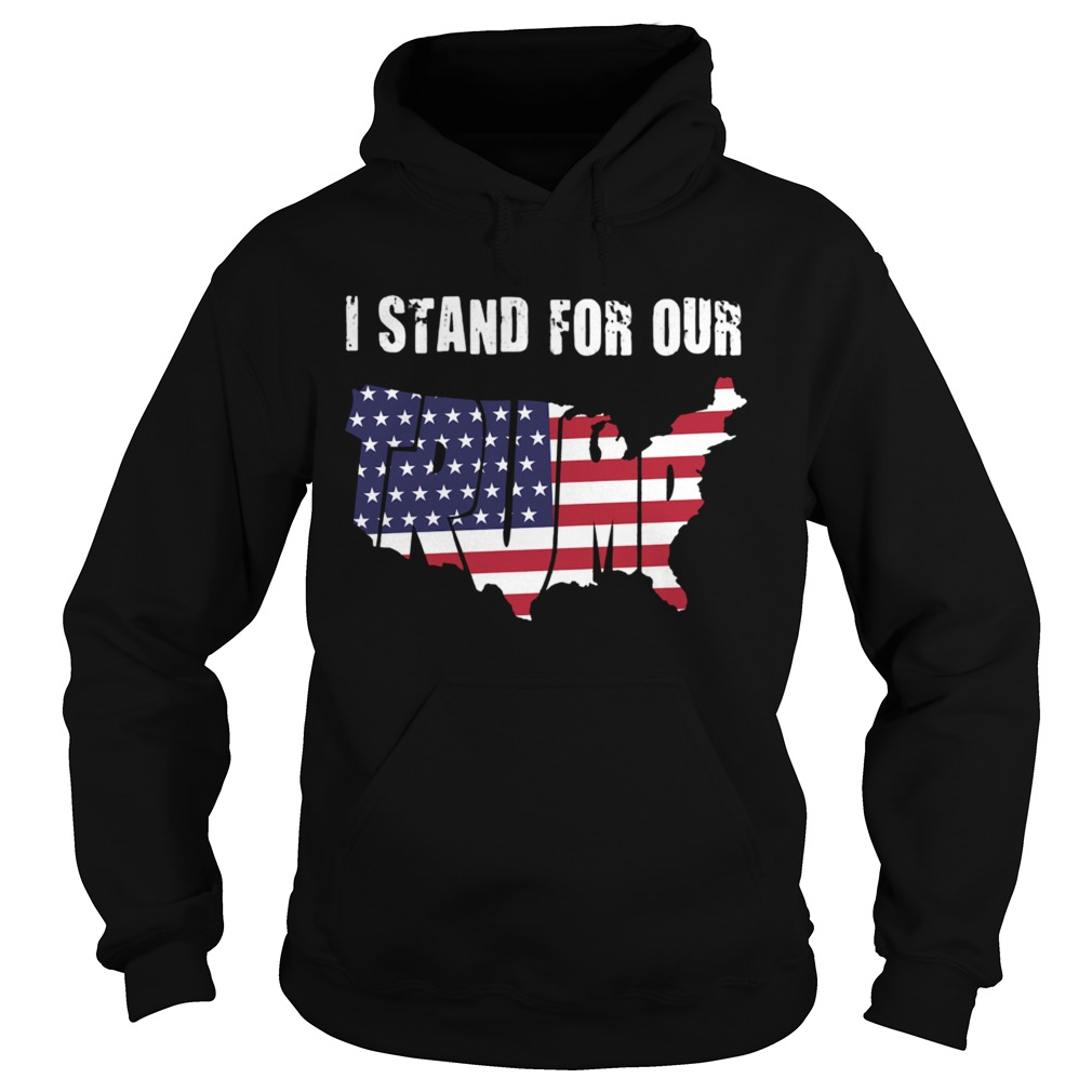 I Stand For Our Trump American Flag Independence Day  Hoodie