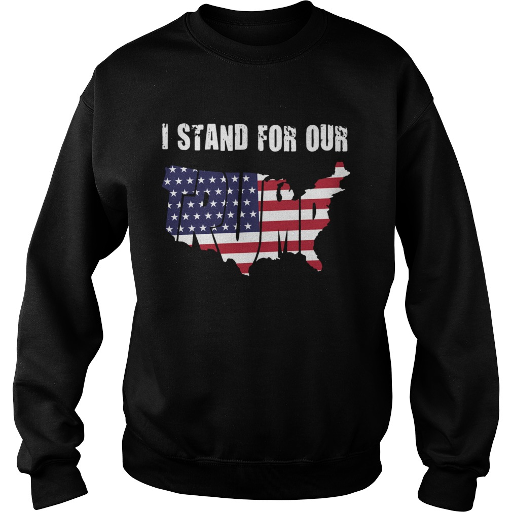 I Stand For Our Trump American Flag Independence Day  Sweatshirt