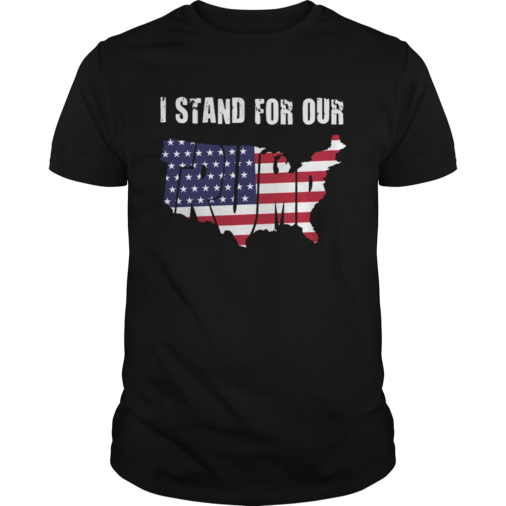 I Stand For Our Trump American Flag Independence Day  Unisex