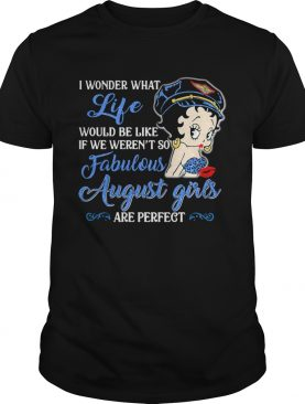 I Wonder What Life Would Be Like If We Werent So Fabulous August Girls Are Perfect Lady shirt