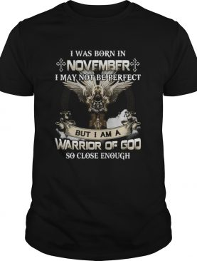 I was born in november i may not be perfect but i am a warrior of god so close enough shirt