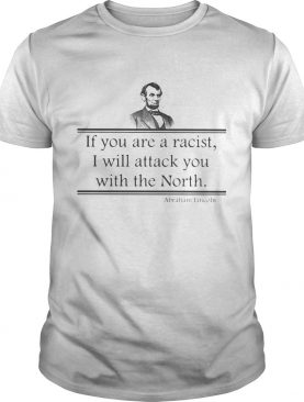 If You Are A Racist I Will Attack You With The North Abraham Lincoln shirt
