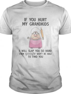 If You Hurt My Grandkids I Will Slap You So Hard Even Google Wont Be Able To Find You shirt