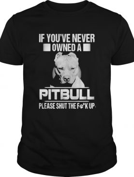 If youve never owned a pitbull please shut the fuck up shirt