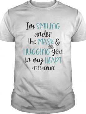Im smiling under the mask and liugging you in my heart teacherlife shirt