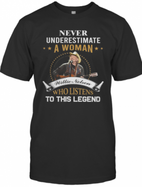 Never Underestimate A Woman Willie Nelson Who Listens To This Legend T-Shirt