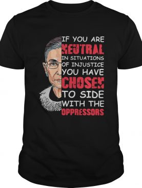 RBG If You Are Neutral In Situations Of Injustice shirt