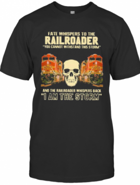 Skull Fate Whispers To The Bnsf Railroader You Cannot Withstand The Storm And The Railroad Back I Am The Storm T-Shirt