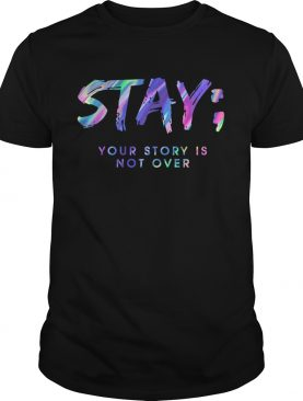 Stay Your Story Is Not Over shirt