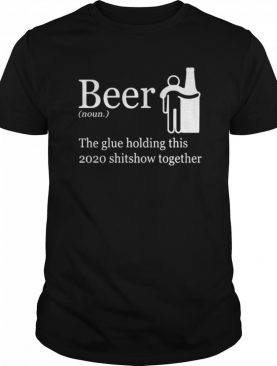 Beer Noun The Glue Holding This 2020 Shitshow Together shirt