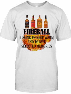 Fireball I Drink To Keep Warm And To Kill Selected Memories T-Shirt