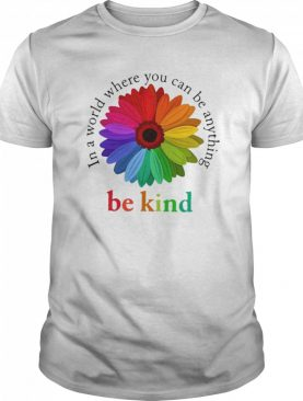 Flower Be Kind In A World Where You Can Be Anything shirt