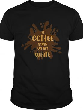 Good A Coffee Stain On My White shirt