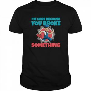 I'm Here Because You Broke Something  Classic Men's T-shirt