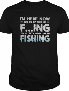 I'm Here Now But I'd Rather Be Fing Your Dirty Mind I Mean Fishing shirt