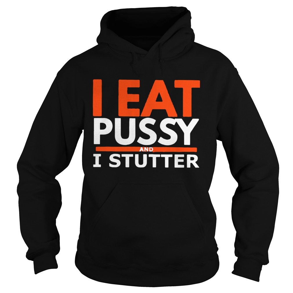 I Eat Pussy And I Stutter  Hoodie