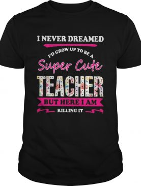 I never dreamed Id grow up to be a super cute teacher but here i am killing it shirt