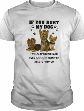 If You Hurt My Dog I Will Slap You So Hard Even Google Won't Be Able To Find You Yorkshire shirt