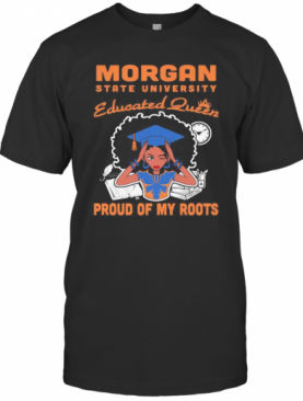 Morgan State University Educated Queen Proud Of My Roots T-Shirt
