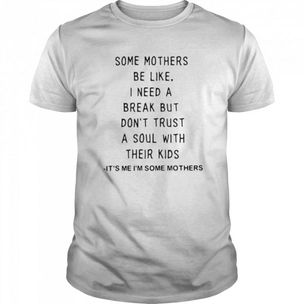 Some Mothers Be Like I Need A Break But Don't Trust A Soul With Their Kids It's Me I'm Some Mothers  Classic Men's T-shirt