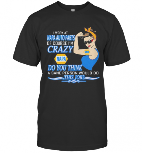 Strong Woman I Work At Napa Auto Parts Of Course I'M Crazy Do You Think A Sane Person Would Do This Job Vintage Retro T-Shirt Classic Men's T-shirt