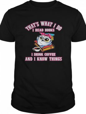 Thats What I Do I Read Books I Drink Coffee And I Know Things Owl shirt