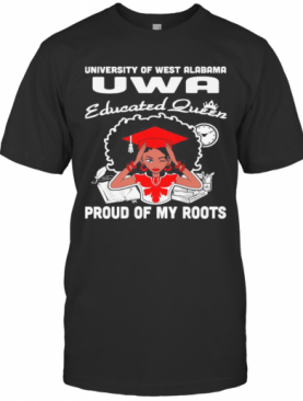 University Of West Alabama Uwa Educated Queen Proud Of My Roots T-Shirt
