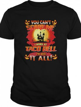 You Cant Scare Me I Work At Taco Bell Ive Seen It All Halloween shirt