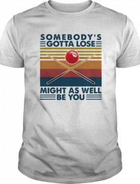 Biliard somebody's gotta lose might as well be you vintage retro shirt
