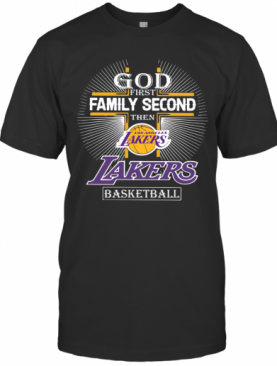 God First Family Second Then Los Angeles Lakers Basketball T-Shirt