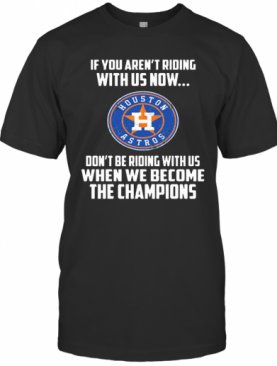 Houston Astros If You Aren'T Riding With Us Now T-Shirt