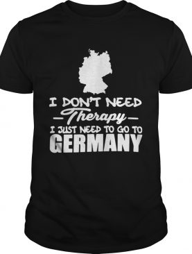 I Dont Need Therapy I Just Need To Go To Germany shirt