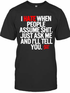 I Hate When People Assume Shit Just Ask Me And I'Ll Tell You T-Shirt