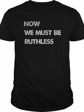 Now We Must be Ruthless shirt