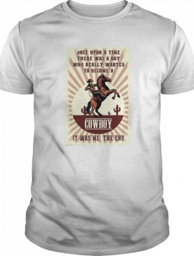 Once Upon A Time There Was A Boy Who Really Wanted To Become A Cowboy shirt