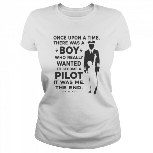 Once Upon A Time There Was A Boy Who Really Wanted To Become A Pilot It Was Me The End  Classic Women's T-shirt