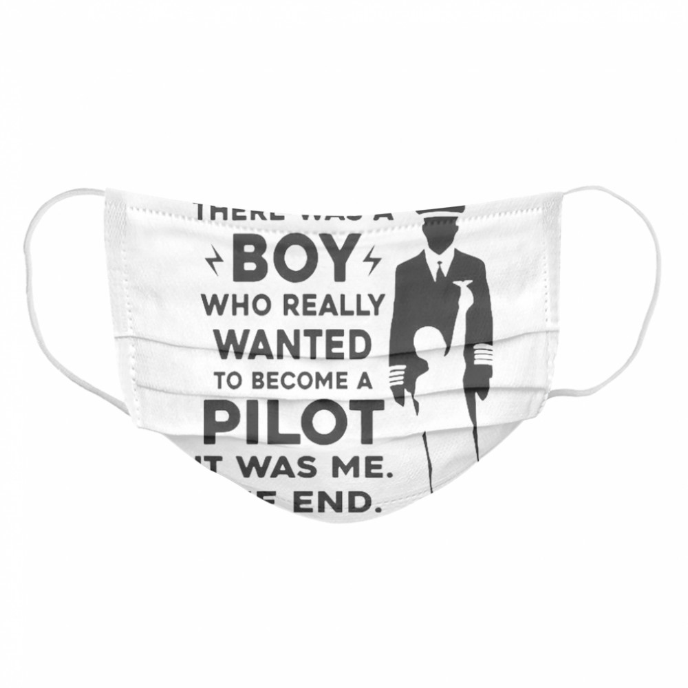 Once Upon A Time There Was A Boy Who Really Wanted To Become A Pilot It Was Me The End  Cloth Face Mask