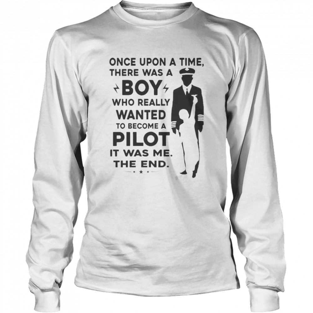 Once Upon A Time There Was A Boy Who Really Wanted To Become A Pilot It Was Me The End  Long Sleeved T-shirt