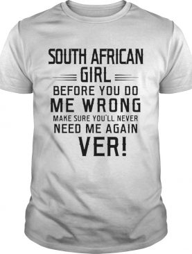 South Africa Girl Before You Do Me Wrong Make Sure Youll Never Need Me Again Ever shirt