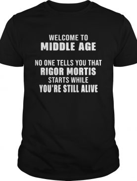 Welcome To Middle Age No One Tells You That Rigor Mortis Starts While Youre Still Alive shirt