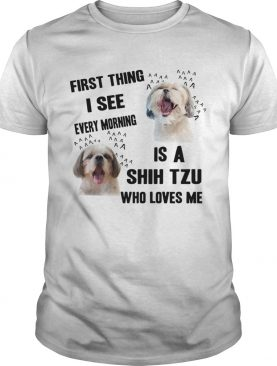 First Thing I See Every Morning Is A Shih Tzu Who Loves Me shirt
