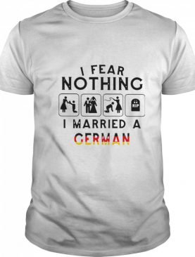 I Fear Nothing I Married A German shirt