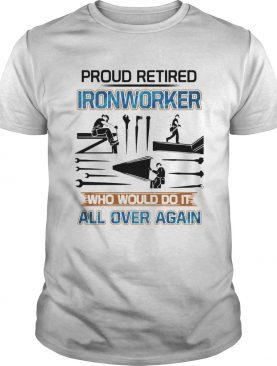 Proud Retired Ironworker Who Would Do It All Over Again shirt