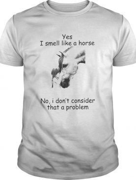Yes I Smell Like A Horse I Dont Consider That A Problem shirt