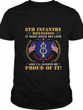 8th Infantry Division It Was Once My Life And Ill Always Be Proud Of It shirt
