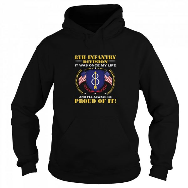 8th Infantry Division It Was Once My Life And Ill Always Be Proud Of It  Unisex Hoodie