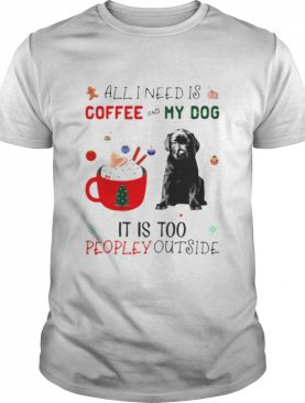 All I need is coffee and my dog its too peopley outside shirt