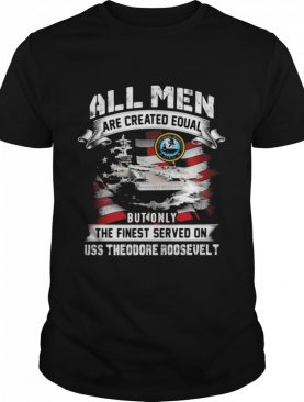 All Men Are Created EQual But Only The Finest Served On Uss Theodore Roosevelt American Flag shirt
