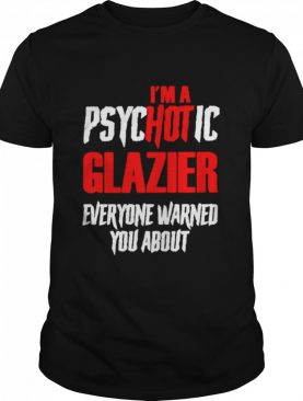 I'm A Psychotic Glazier Everyone Warned You About shirt
